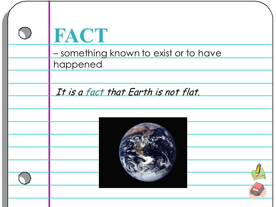 – something known to exist or to have happened FACT It is a fact that Earth is not flat.