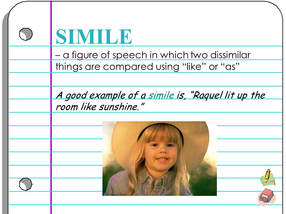 – a figure of speech in which two dissimilar things are compared using like or as SIMILE A good example of a simile is, Raquel lit up the room like sunshine.