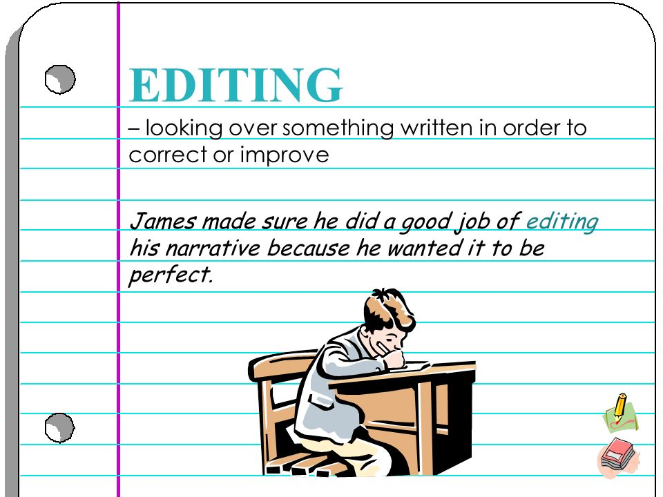 – looking over something written in order to correct or improve EDITING James made sure he did a good job of editing his narrative because he wanted it to be perfect.