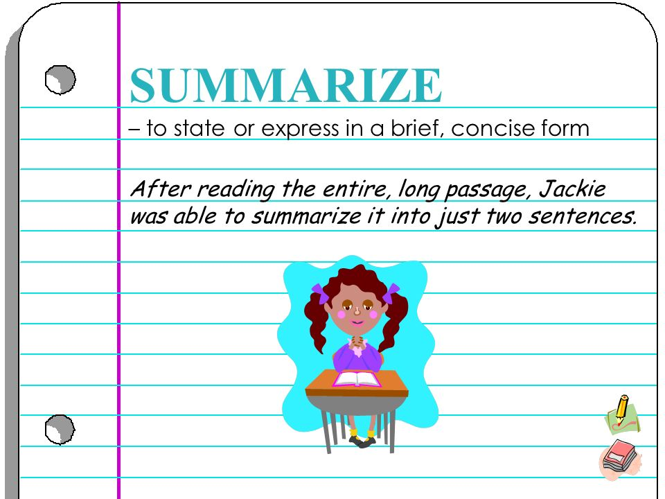 – to state or express in a brief, concise form SUMMARIZE After reading the entire, long passage, Jackie was able to summarize it into just two sentences.