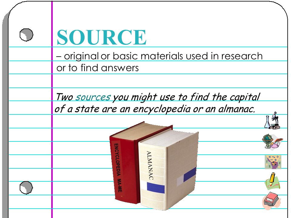– original or basic materials used in research or to find answers SOURCE Two sources you might use to find the capital of a state are an encyclopedia or an almanac.