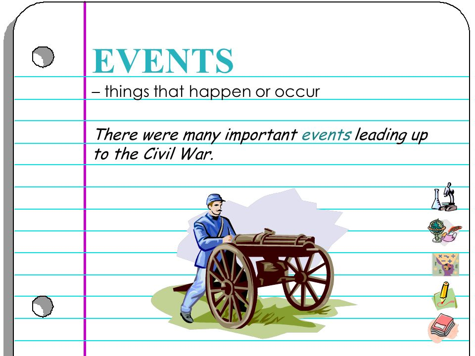 – things that happen or occur EVENTS There were many important events leading up to the Civil War.