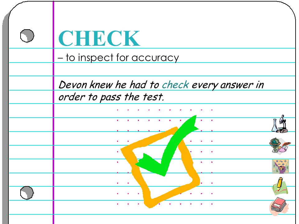 – to inspect for accuracy CHECK Devon knew he had to check every answer in order to pass the test.