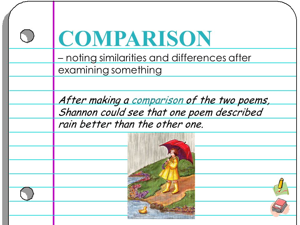 – noting similarities and differences after examining something COMPARISON After making a comparison of the two poems, Shannon could see that one poem described rain better than the other one.