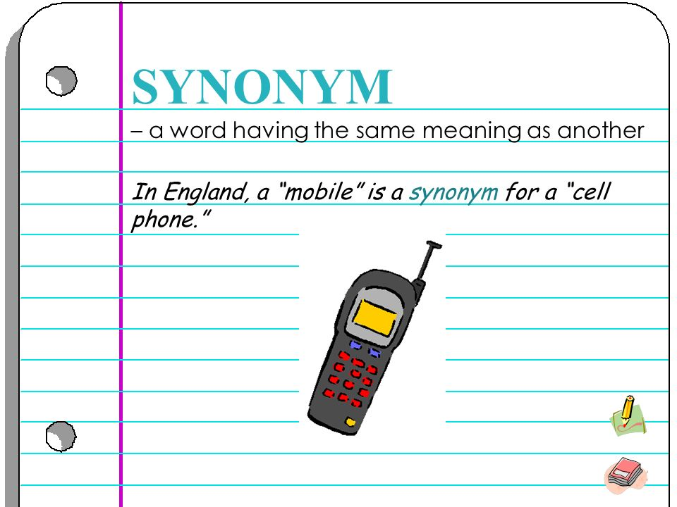 – a word having the same meaning as another SYNONYM In England, a mobile is a synonym for a cell phone.