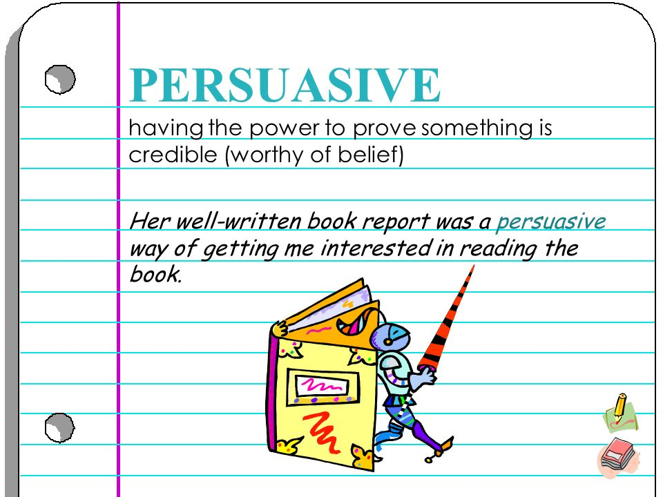 having the power to prove something is credible (worthy of belief) PERSUASIVE Her well-written book report was a persuasive way of getting me interested in reading the book.