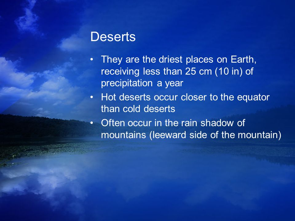 Deserts They are the driest places on Earth, receiving less than 25 cm (10 in) of precipitation a year Hot deserts occur closer to the equator than co