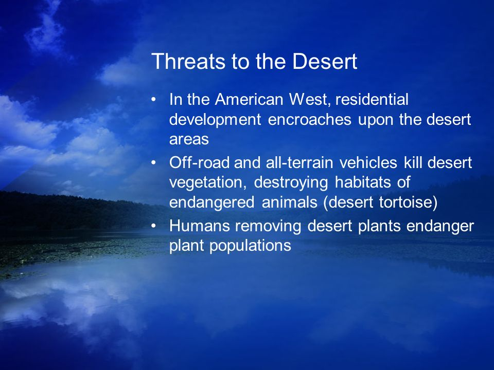 Threats to the Desert In the American West, residential development encroaches upon the desert areas Off-road and all-terrain vehicles kill desert veg