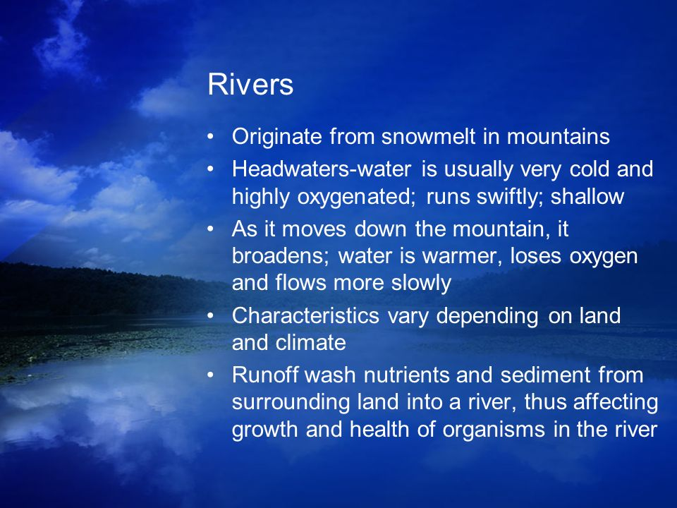 Rivers Originate from snowmelt in mountains Headwaters-water is usually very cold and highly oxygenated; runs swiftly; shallow As it moves down the mo