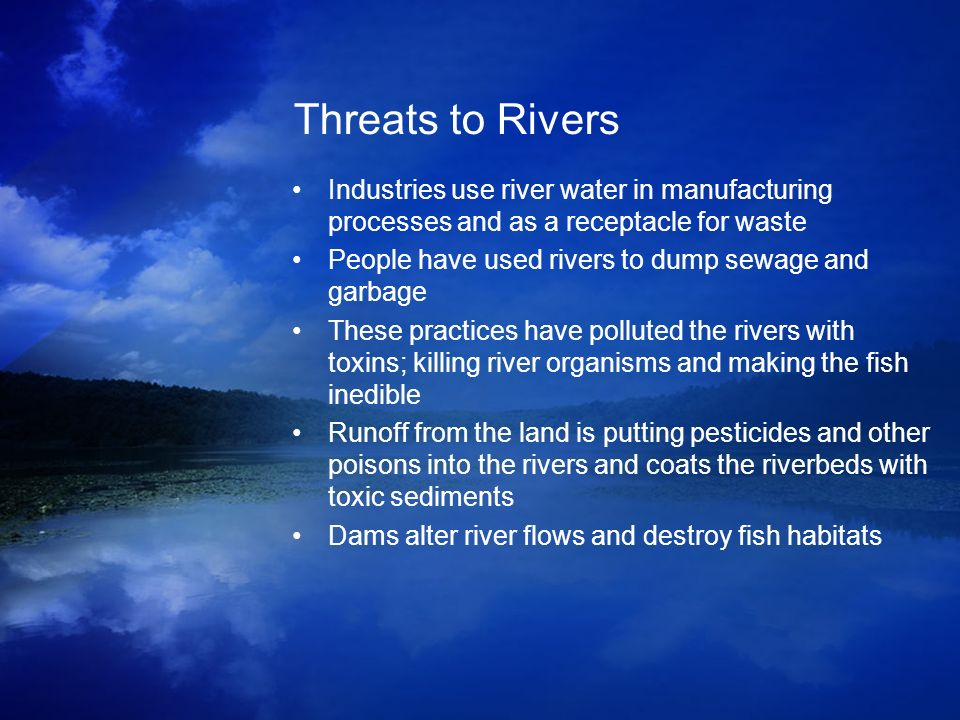 Threats to Rivers Industries use river water in manufacturing processes and as a receptacle for waste People have used rivers to dump sewage and garba