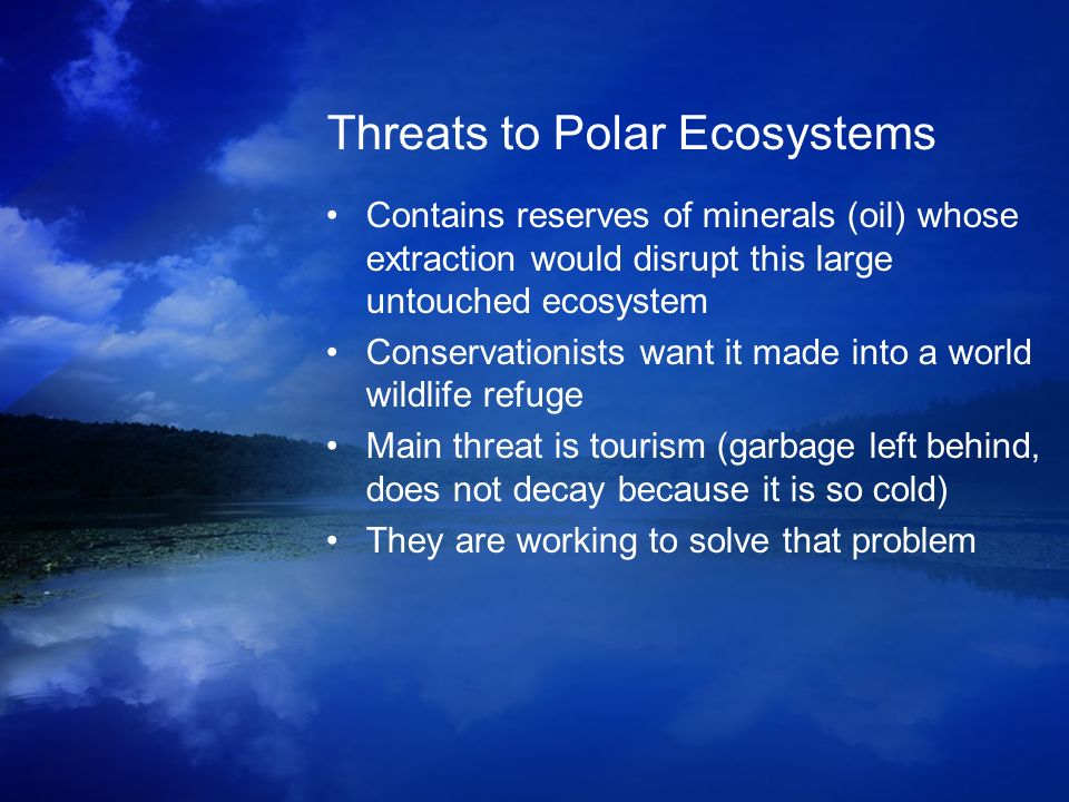 Threats to Polar Ecosystems Contains reserves of minerals (oil) whose extraction would disrupt this large untouched ecosystem Conservationists want it