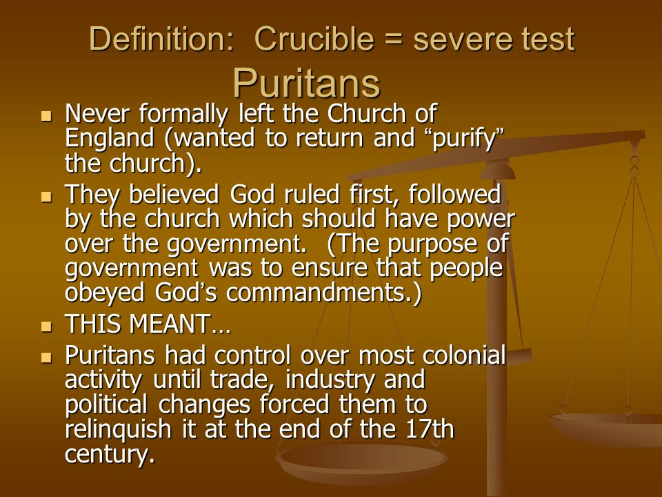 Definition: Crucible = severe test Puritans Never formally left the Church of England (wanted to return and purify the church). Never formally left th
