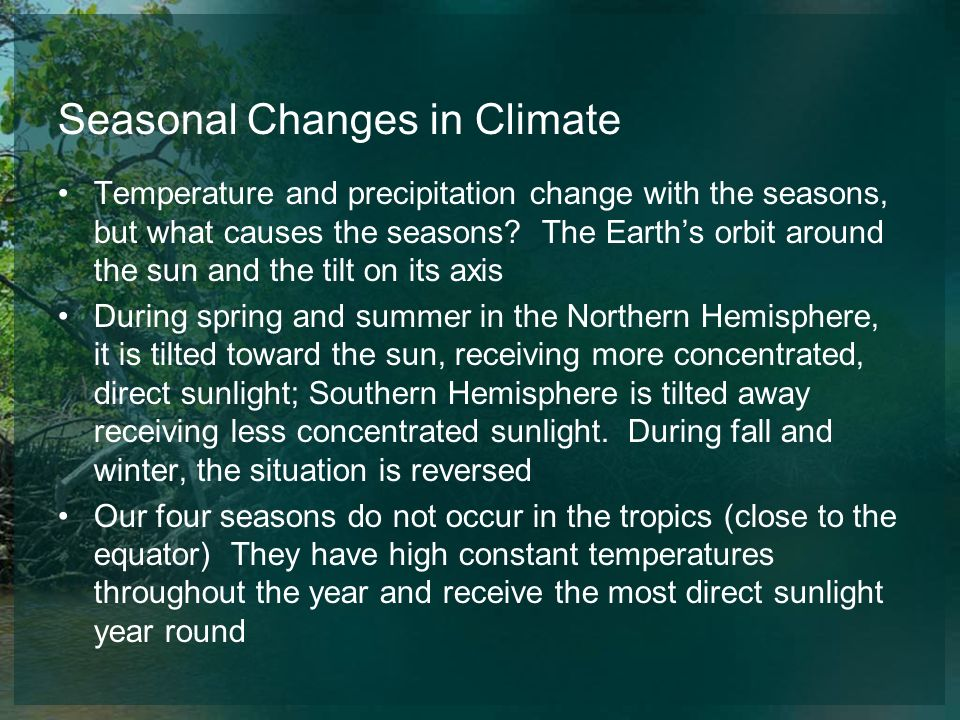 Seasonal Changes in Climate Temperature and precipitation change with the seasons, but what causes the seasons? The Earths orbit around the sun and th