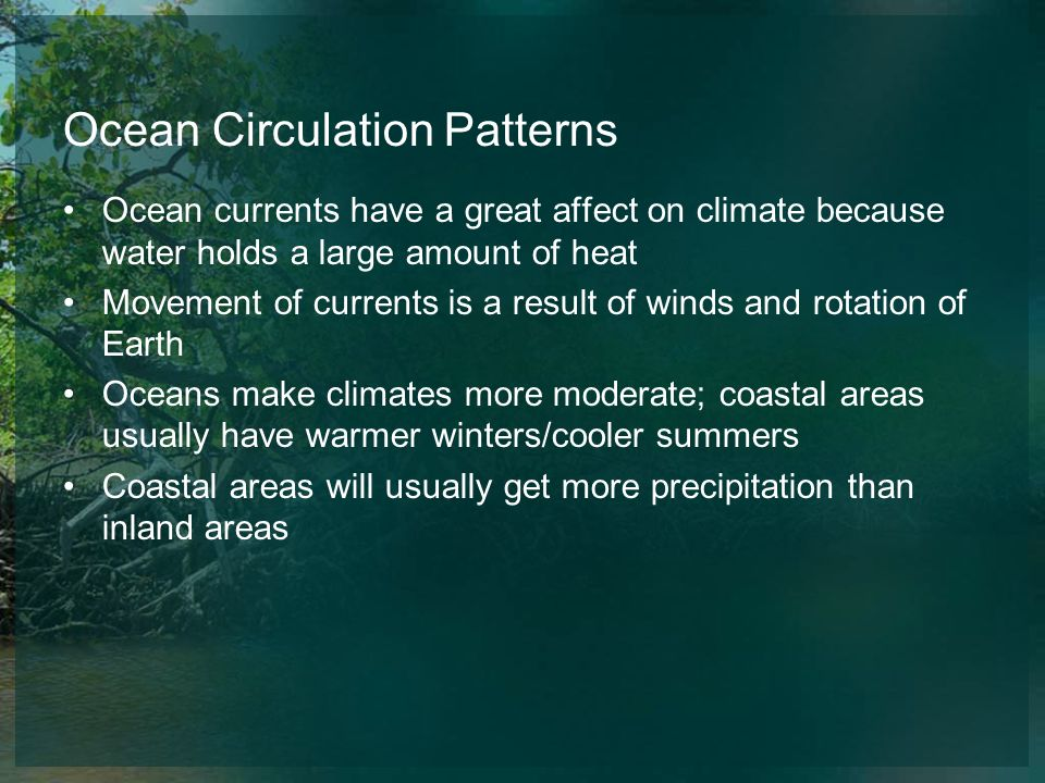 Ocean Circulation Patterns Ocean currents have a great affect on climate because water holds a large amount of heat Movement of currents is a result o
