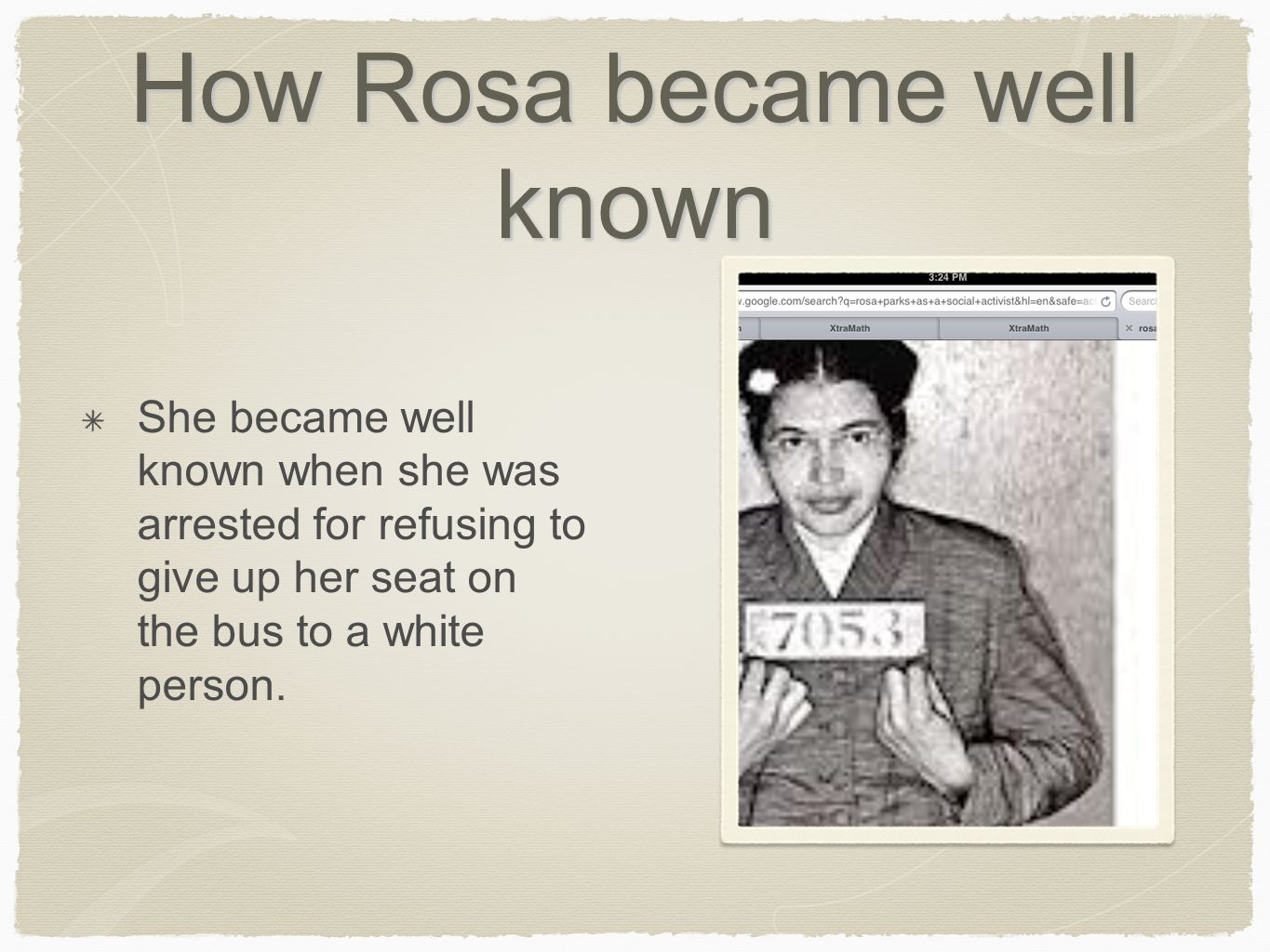 How Rosa became well known She became well known when she was arrested for refusing to give up her seat on the bus to a white person.
