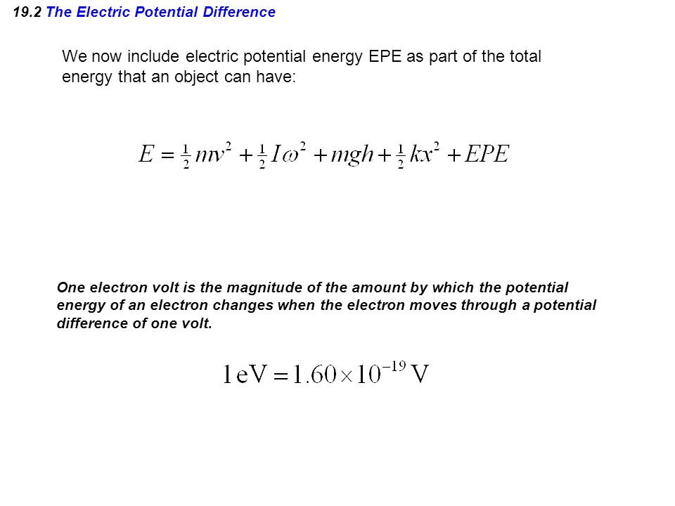 19.2 The Electric Potential Difference We now include electric potential energy EPE as part of the total energy that an object can have: One electron