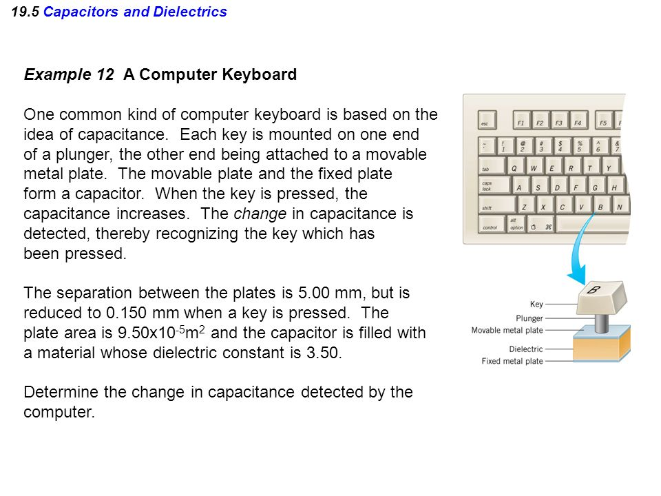 19.5 Capacitors and Dielectrics Example 12 A Computer Keyboard One common kind of computer keyboard is based on the idea of capacitance. Each key is m