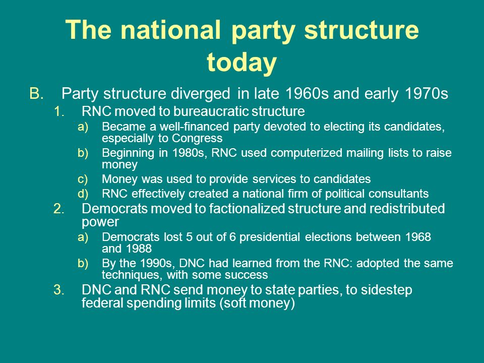 The national party structure today B.Party structure diverged in late 1960s and early 1970s 1.RNC moved to bureaucratic structure a)Became a well-fina
