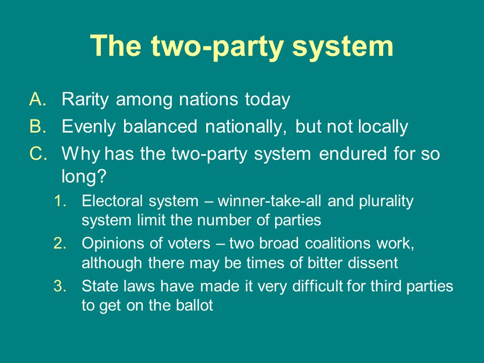 The two-party system A.Rarity among nations today B.Evenly balanced nationally, but not locally C.Why has the two-party system endured for so long? 1.