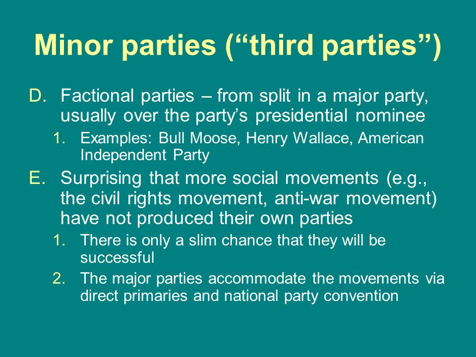 Minor parties (third parties) D.Factional parties – from split in a major party, usually over the partys presidential nominee 1.Examples: Bull Moose,