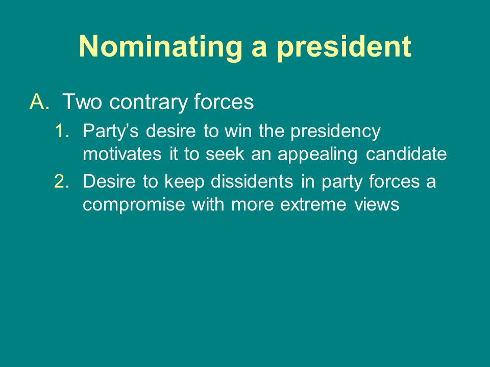 Nominating a president A.Two contrary forces 1.Partys desire to win the presidency motivates it to seek an appealing candidate 2.Desire to keep dissid