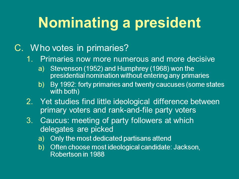 Nominating a president C.Who votes in primaries? 1.Primaries now more numerous and more decisive a)Stevenson (1952) and Humphrey (1968) won the presid