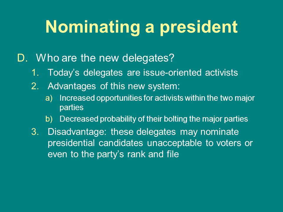 Nominating a president D.Who are the new delegates? 1.Todays delegates are issue-oriented activists 2.Advantages of this new system: a)Increased oppor