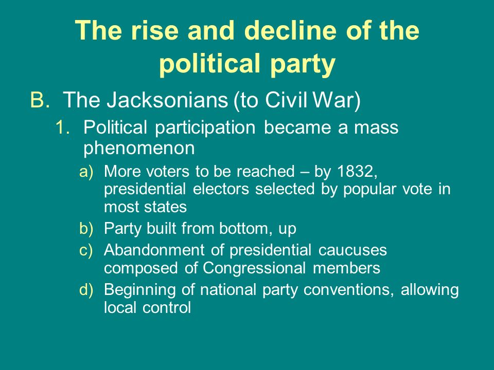 The rise and decline of the political party B.The Jacksonians (to Civil War) 1.Political participation became a mass phenomenon a)More voters to be re