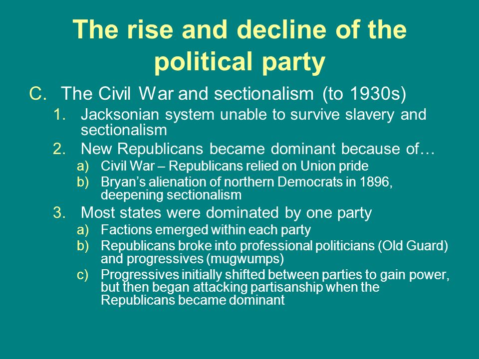 The rise and decline of the political party C.The Civil War and sectionalism (to 1930s) 1.Jacksonian system unable to survive slavery and sectionalism