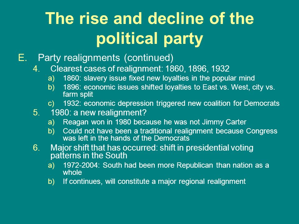 The rise and decline of the political party E.Party realignments (continued) 4.Clearest cases of realignment: 1860, 1896, 1932 a)1860: slavery issue f