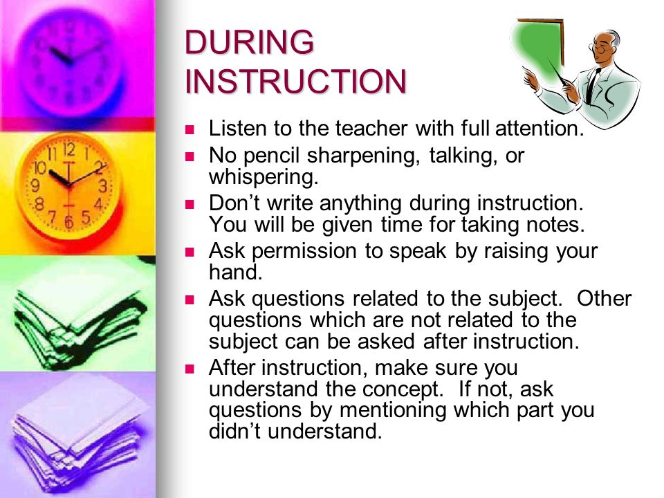 DURING INSTRUCTION Listen to the teacher with full attention. No pencil sharpening, talking, or whispering. Dont write anything during instruction. Yo