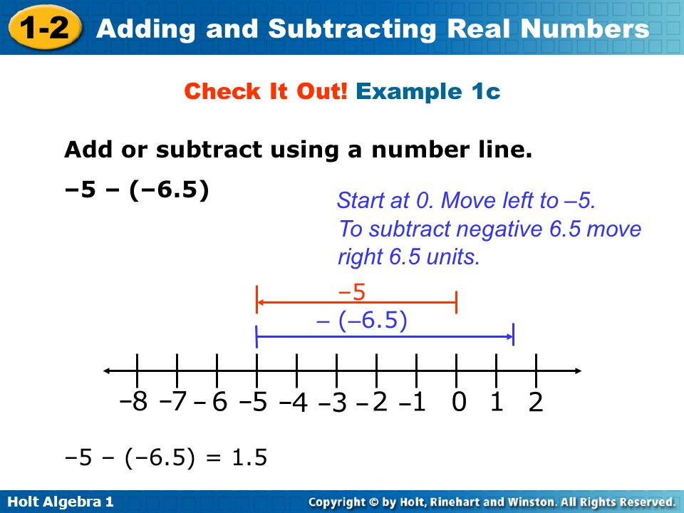 Holt Algebra 1 1-2 Adding and Subtracting Real Numbers Check It Out! Example 1c Add or subtract using a number line. –5 – (–6.5) Start at 0. Move left