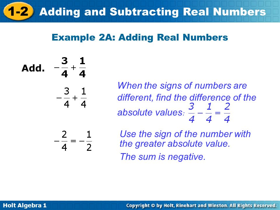 Holt Algebra 1 1-2 Adding and Subtracting Real Numbers Example 2A: Adding Real Numbers Add. Use the sign of the number with the greater absolute value