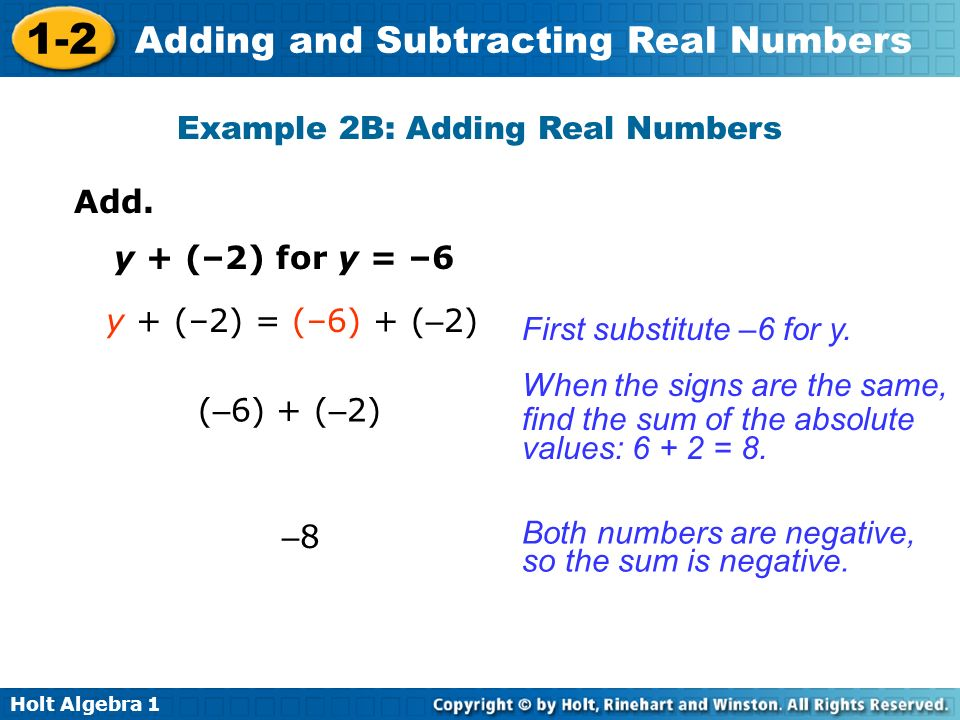 Holt Algebra 1 1-2 Adding and Subtracting Real Numbers Example 2B: Adding Real Numbers Add. y + (–2) for y = –6 y + (–2) = (–6) + ( – 2) ( – 6) + ( –