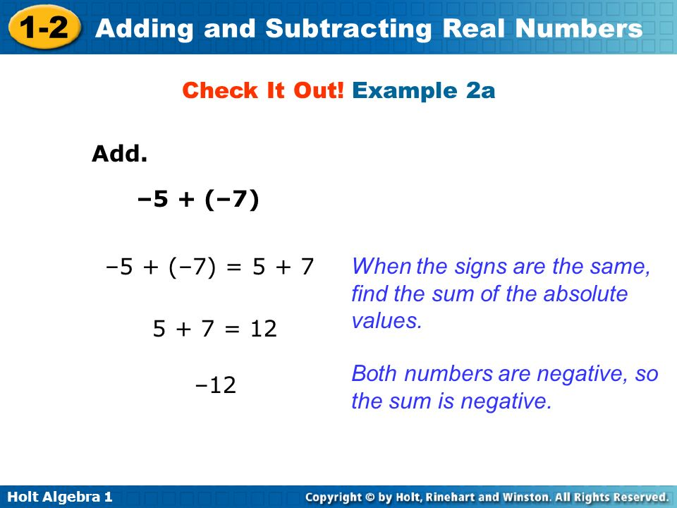 Holt Algebra 1 1-2 Adding and Subtracting Real Numbers Add. –5 + (–7) Check It Out! Example 2a When the signs are the same, find the sum of the absolu