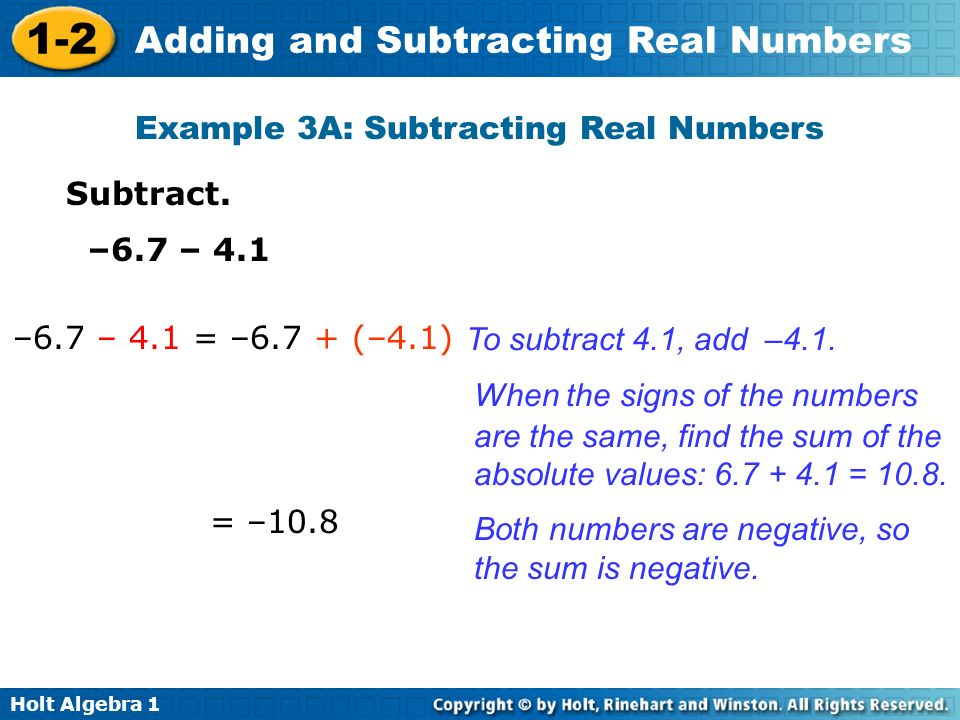 Holt Algebra 1 1-2 Adding and Subtracting Real Numbers Subtract. –6.7 – 4.1 –6.7 – 4.1 = –6.7 + (–4.1) To subtract 4.1, add –4.1. When the signs of th