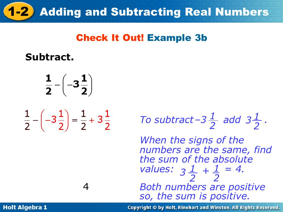 Holt Algebra 1 1-2 Adding and Subtracting Real Numbers Check It Out! Example 3b Subtract. Both numbers are positive so, the sum is positive. To subtra