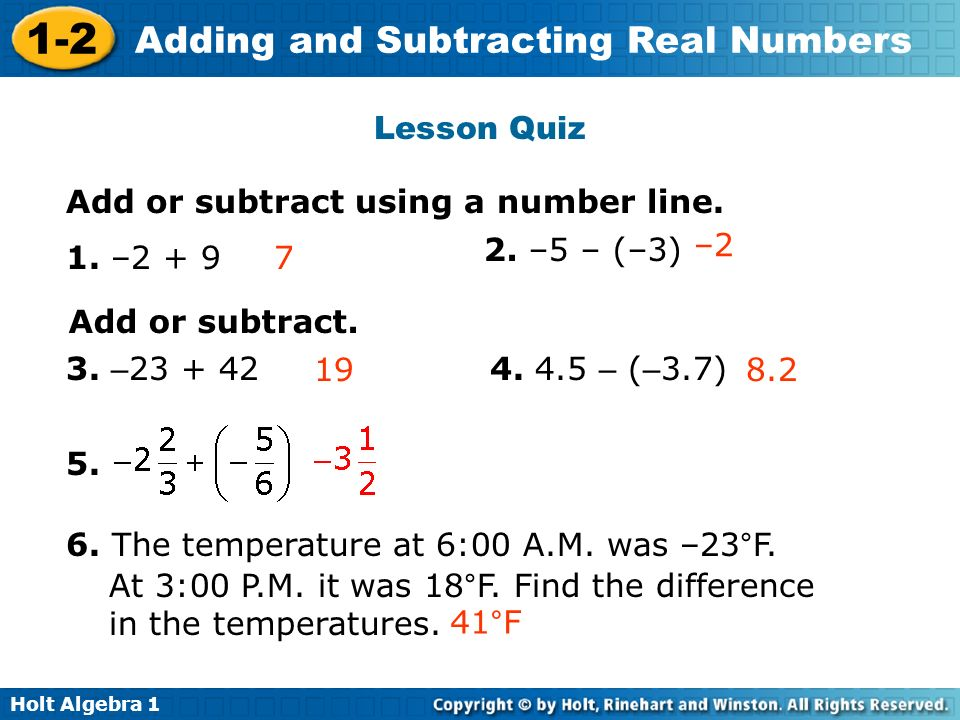 Holt Algebra 1 1-2 Adding and Subtracting Real Numbers Add or subtract using a number line. 1. –2 + 97 2. –5 – (–3) –2 Add or subtract. 3. – 23 + 4219