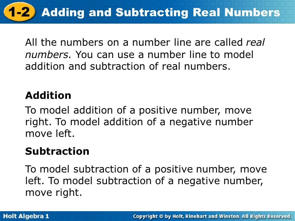 Holt Algebra 1 1-2 Adding and Subtracting Real Numbers All the numbers on a number line are called real numbers. You can use a number line to model ad