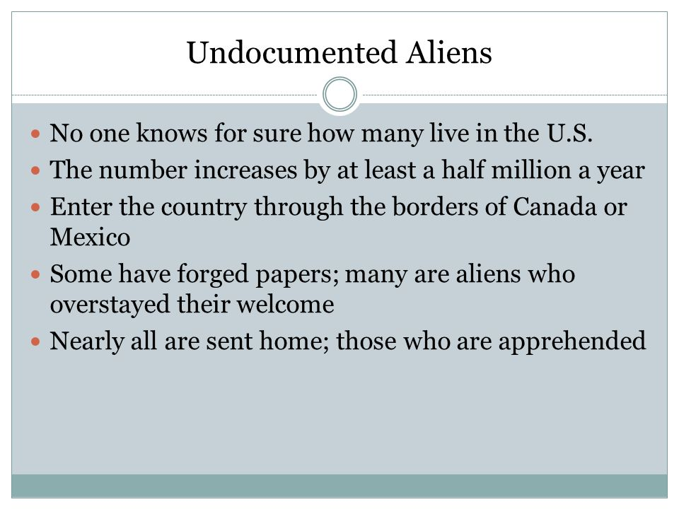 Undocumented Aliens No one knows for sure how many live in the U.S. The number increases by at least a half million a year Enter the country through t
