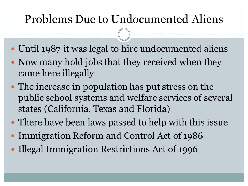 Problems Due to Undocumented Aliens Until 1987 it was legal to hire undocumented aliens Now many hold jobs that they received when they came here ille