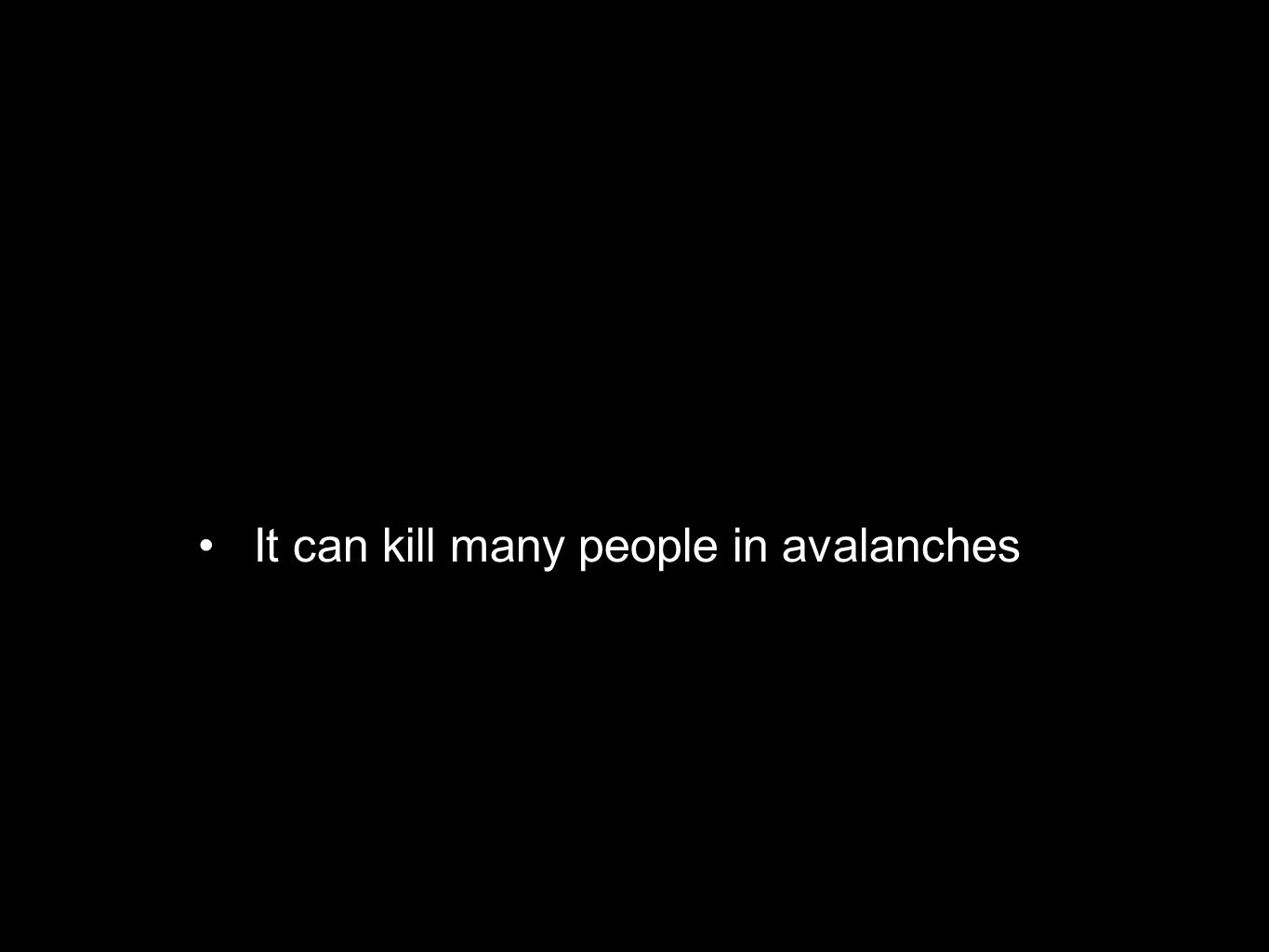 It can kill many people in avalanches