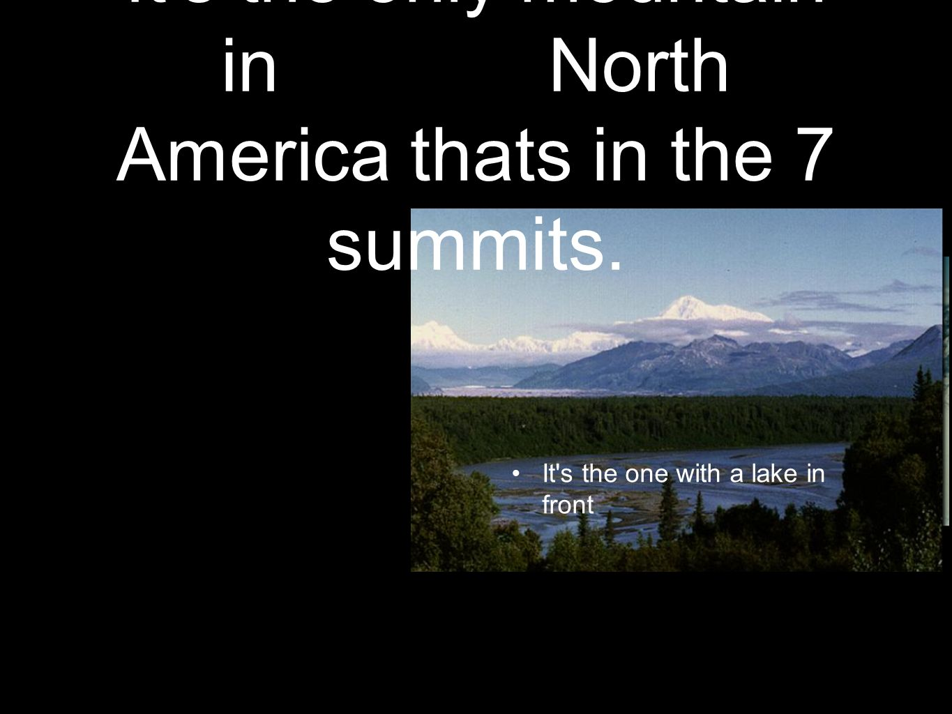 It s the only mountain in North America thats in the 7 summits. It s the one with a lake in front