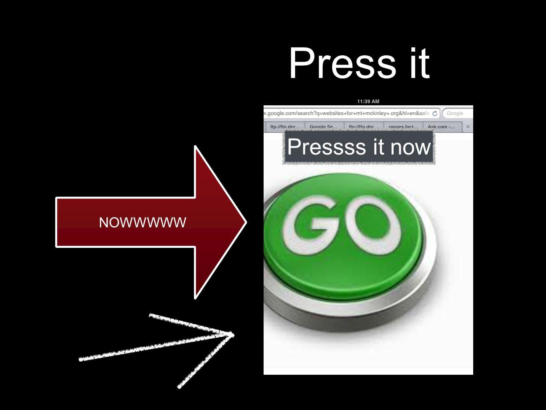 Press it NOWWWWW Pressss it now