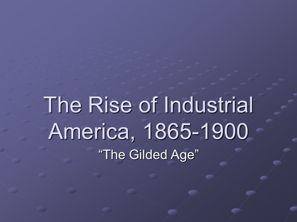 The Rise of Industrial America, 1865-1900 The Gilded Age