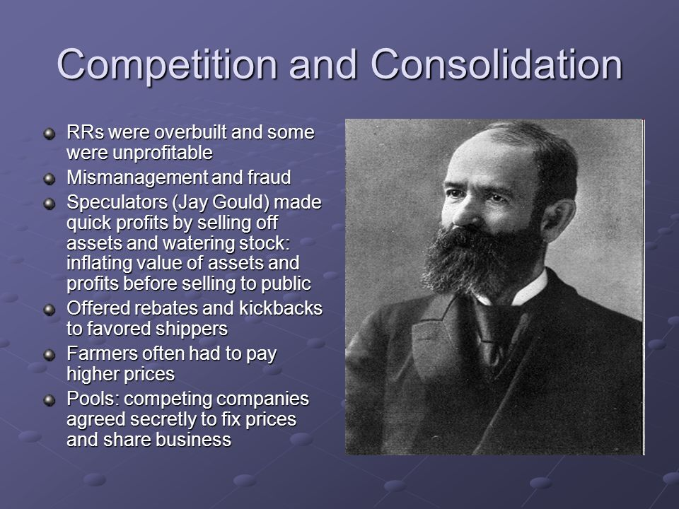 Competition and Consolidation RRs were overbuilt and some were unprofitable Mismanagement and fraud Speculators (Jay Gould) made quick profits by sell