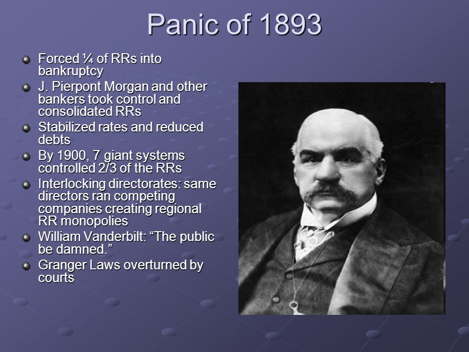 Panic of 1893 Forced ¼ of RRs into bankruptcy J. Pierpont Morgan and other bankers took control and consolidated RRs Stabilized rates and reduced debt