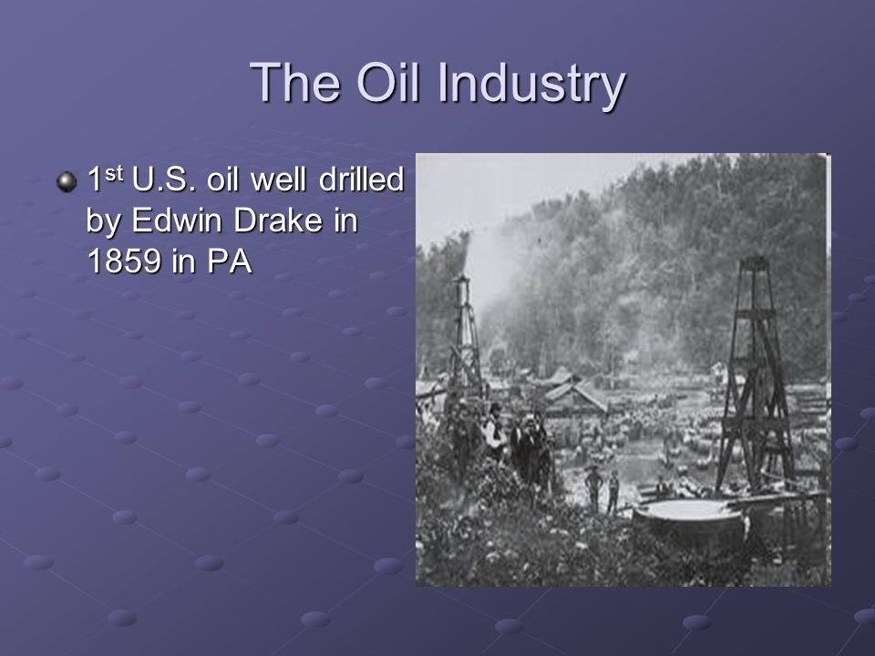 The Oil Industry 1 st U.S. oil well drilled by Edwin Drake in 1859 in PA