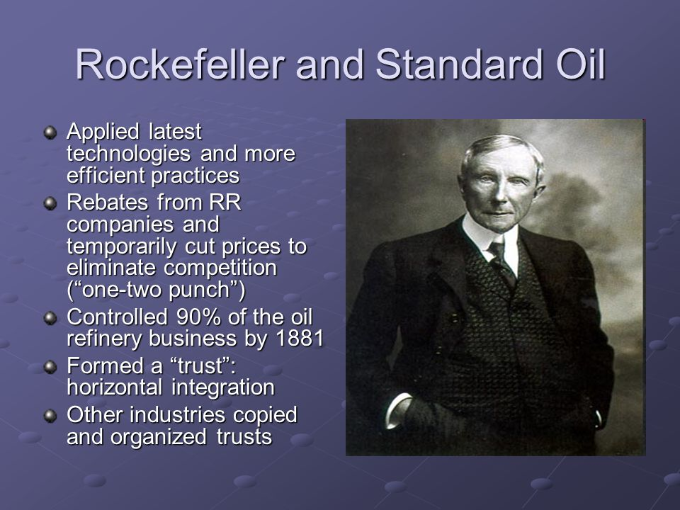 Rockefeller and Standard Oil Applied latest technologies and more efficient practices Rebates from RR companies and temporarily cut prices to eliminat
