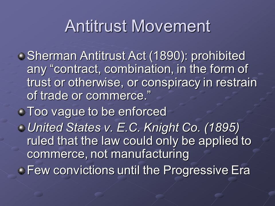 Antitrust Movement Sherman Antitrust Act (1890): prohibited any contract, combination, in the form of trust or otherwise, or conspiracy in restrain of